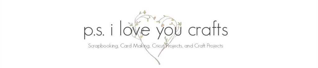 P.S. I Love You Crafts - Scrapbooking, Card Making, Cricut Projects, and Paper Crafting